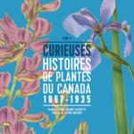 Tome 4 – Curieuses histoires de plantes du Canada – 1867-1935